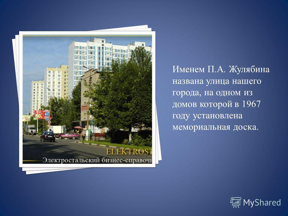 Именем П.А. Жулябина названа улица нашего города, на одном из домов которой в 1967 году установлена мемориальная доска.