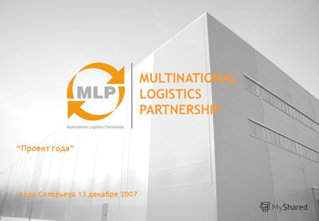MULTINATIONAL LOGISTICS PARTNERSHIP Проект года Алла Соловьева 13 декабря 2007