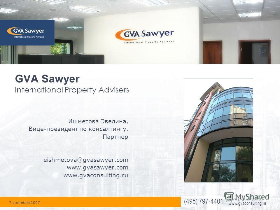 (495) 797-4401 www.gvasawyer.ru www.gvaconsulting.ru GVA Sawyer International Property Advisers Ишметова Эвелина, Вице-президент по консалтингу. Партнер eishmetova@gvasawyer.com www.gvasawyer.com www.gvaconsulting.ru 7 сентября 2007