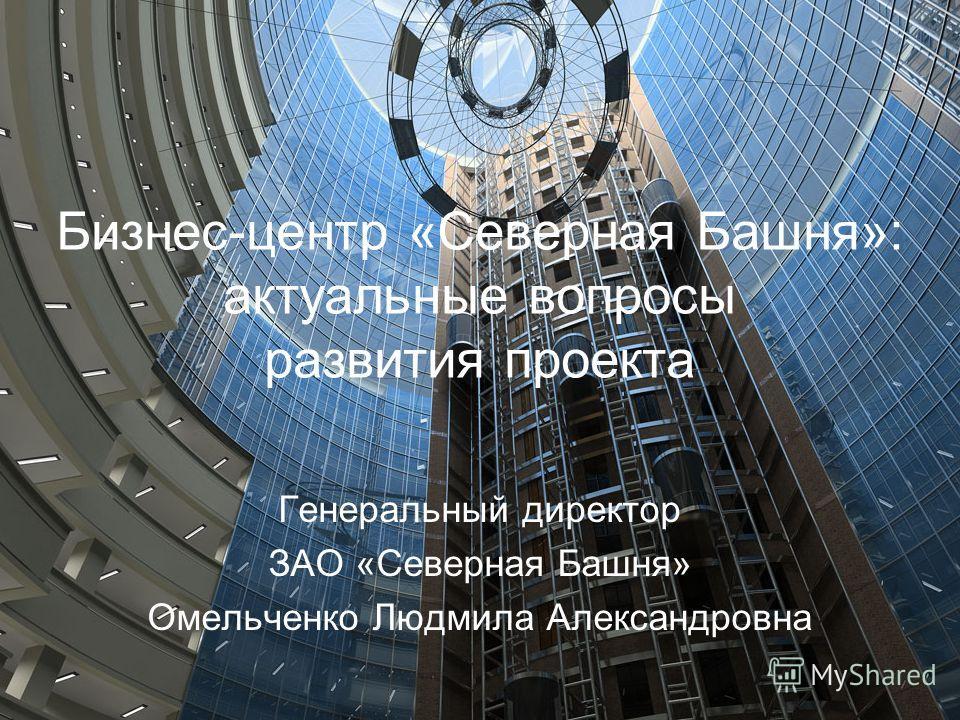Бизнес-центр «Северная Башня»: актуальные вопросы развития проекта Генеральный директор ЗАО «Северная Башня» Омельченко Людмила Александровна