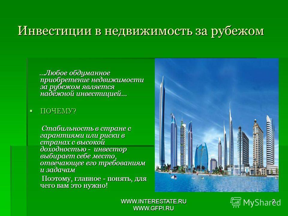 WWW.INTERESTATE.RU WWW.GFPI.RU 2 Инвестиции в недвижимость за рубежом …Любое обдуманное приобретение недвижимости за рубежом является надёжной инвестицией… …Любое обдуманное приобретение недвижимости за рубежом является надёжной инвестицией… ПОЧЕМУ?