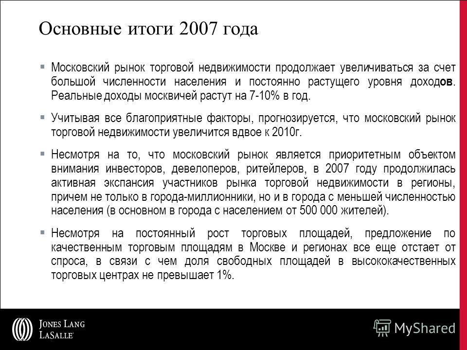 Основные итоги 2007 года Московский рынок торговой недвижимости продолжает увеличиваться за счет большой численности населения и постоянно растущего уровня доход ов. Реальные доходы москвичей растут на 7-10% в год. Учитывая все благоприятные факторы,