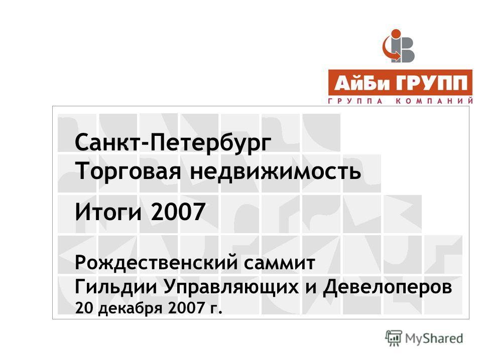 Санкт-Петербург Торговая недвижимость Итоги 2007 Рождественский саммит Гильдии Управляющих и Девелоперов 20 декабря 2007 г.
