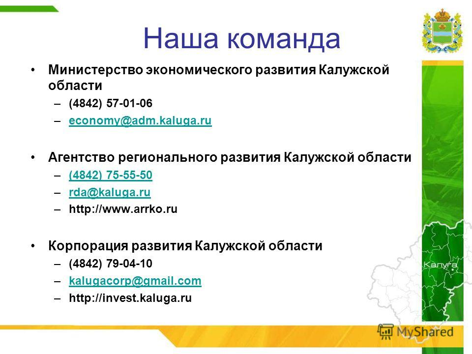 Наша команда Министерство экономического развития Калужской области –(4842) 57-01-06 –economy@adm.kaluga.rueconomy@adm.kaluga.ru Агентство регионального развития Калужской области –(4842) 75-55-50(4842) 75-55-50 –rda@kaluga.rurda@kaluga.ru –http://ww