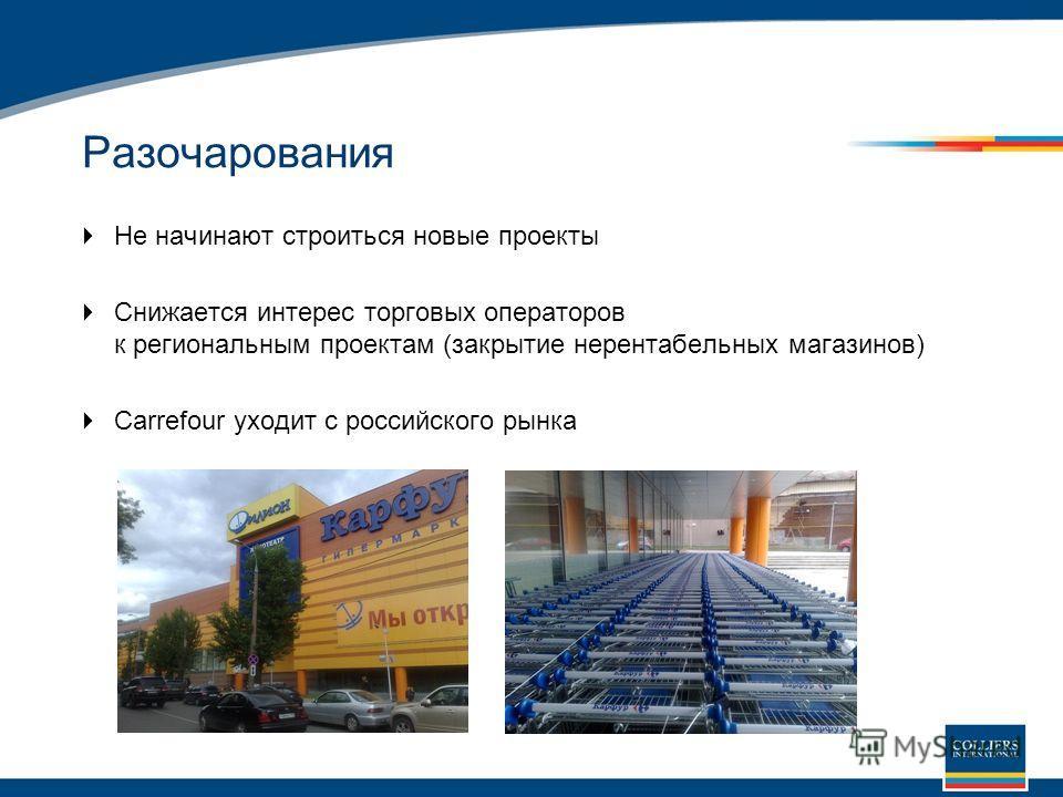 Разочарования Не начинают строиться новые проекты Снижается интерес торговых операторов к региональным проектам (закрытие нерентабельных магазинов) Carrefour уходит с российского рынка