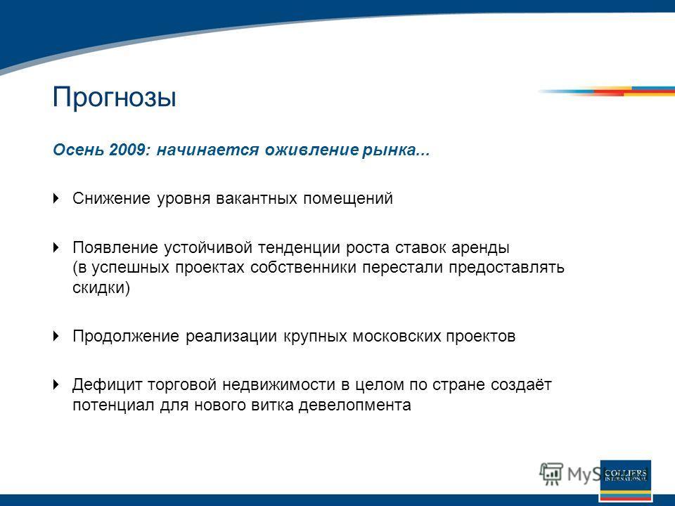 Прогнозы Осень 2009: начинается оживление рынка... Снижение уровня вакантных помещений Появление устойчивой тенденции роста ставок аренды (в успешных проектах собственники перестали предоставлять скидки) Продолжение реализации крупных московских прое