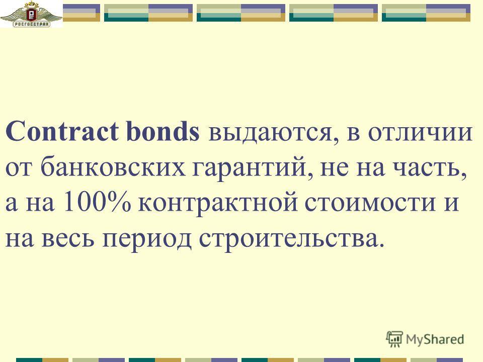 Contract bonds выдаются, в отличии от банковских гарантий, не на часть, а на 100% контрактной стоимости и на весь период строительства.