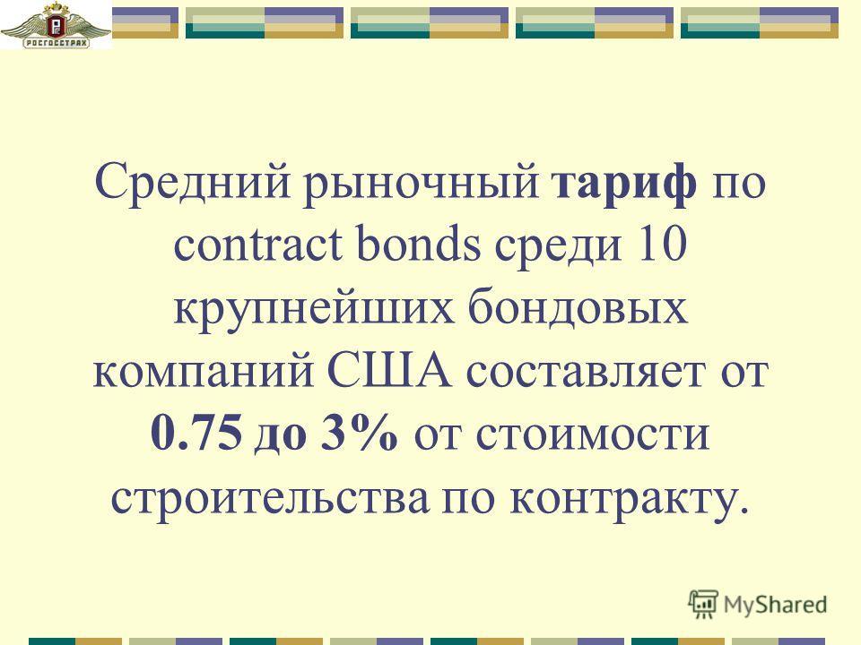 Средний рыночный тариф по contract bonds среди 10 крупнейших бондовых компаний США составляет от 0.75 до 3% от стоимости строительства по контракту.