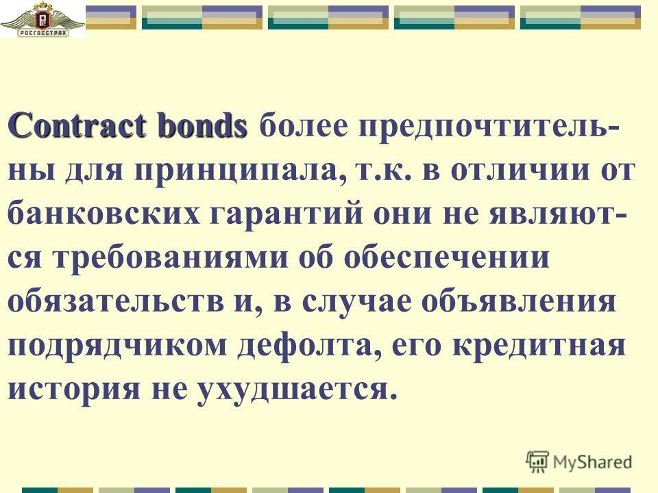 Contract bonds Contract bonds более предпочтитель- ны для принципала, т.к. в отличии от банковских гарантий они не являют- ся требованиями об обеспечении обязательств и, в случае объявления подрядчиком дефолта, его кредитная история не ухудшается.