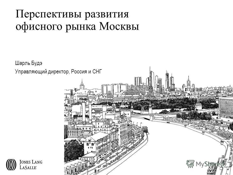 Перспективы развития офисного рынка Москвы Шарль Будэ Управляющий директор, Россия и СНГ Moscow April 2008