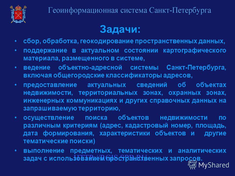 Задачи: сбор, обработка, геокодирование пространственных данных, поддержание в актуальном состоянии картографического материала, размещенного в системе, ведение объектно-адресной системы Санкт-Петербурга, включая общегородские классификаторы адресов,