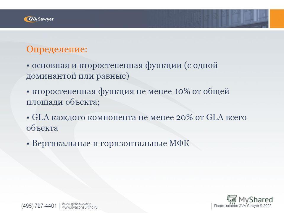 (495) 797-4401 www.gvasawyer.ru www.gvaconsulting.ru Подготовлено GVA Sawyer © 2008 Определение: основная и второстепенная функции (с одной доминантой или равные) второстепенная функция не менее 10% от общей площади объекта; GLA каждого компонента не