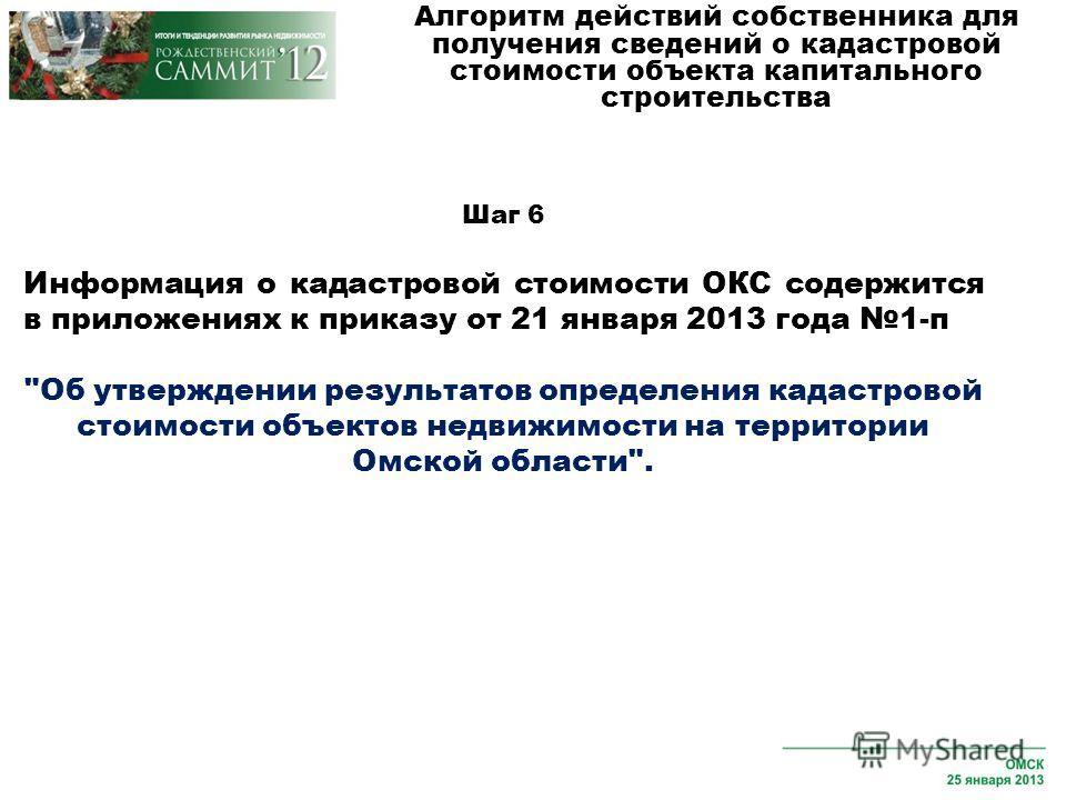 Шаг 6 Информация о кадастровой стоимости ОКС содержится в приложениях к приказу от 21 января 2013 года 1-п Об утверждении результатов определения кадастровой стоимости объектов недвижимости на территории Омской области.
