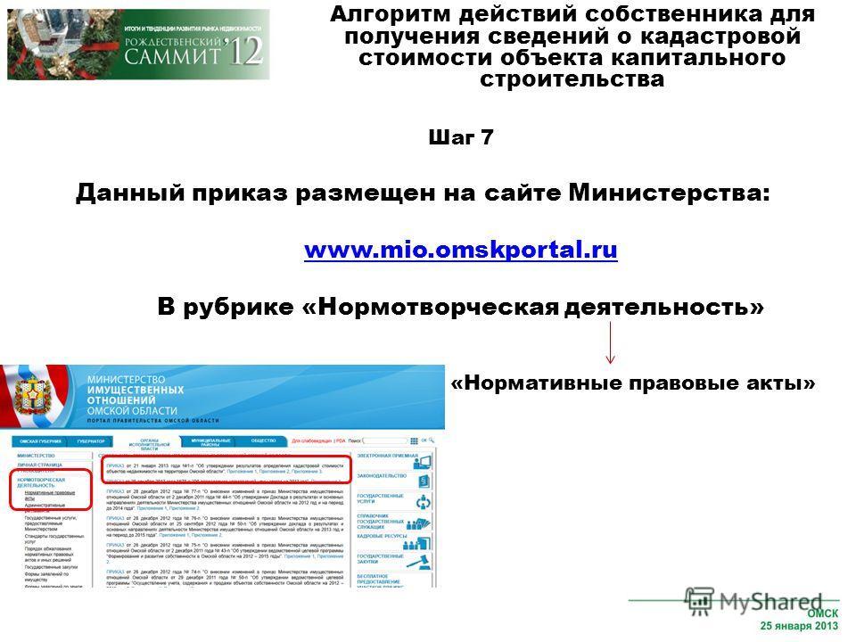 Шаг 7 Данный приказ размещен на сайте Министерства: www.mio.omskportal.ru В рубрике «Нормотворческая деятельность» Алгоритм действий собственника для получения сведений о кадастровой стоимости объекта капитального строительства «Нормативные правовые
