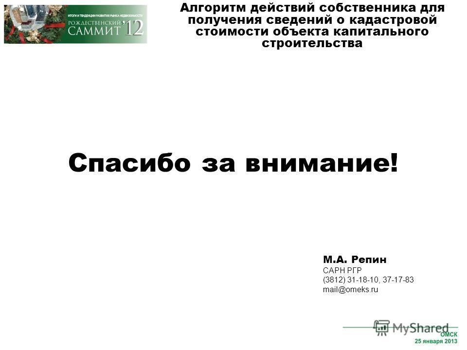Спасибо за внимание! Алгоритм действий собственника для получения сведений о кадастровой стоимости объекта капитального строительства М.А. Репин САРН РГР (3812) 31-18-10, 37-17-83 mail@omeks.ru