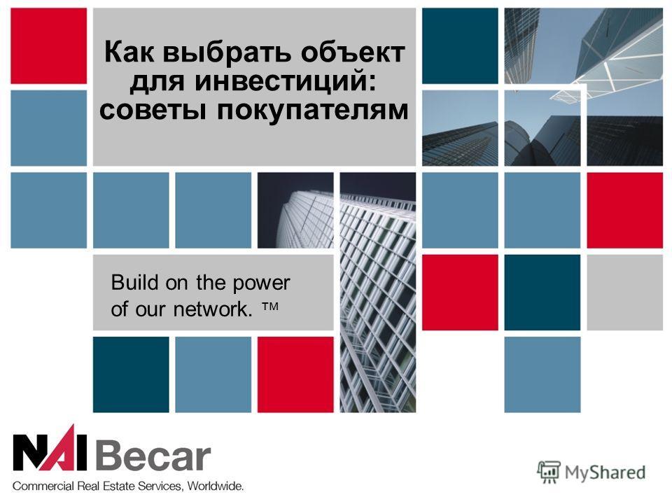 Как выбрать объект для инвестиций: советы покупателям Build on the power of our network. тм