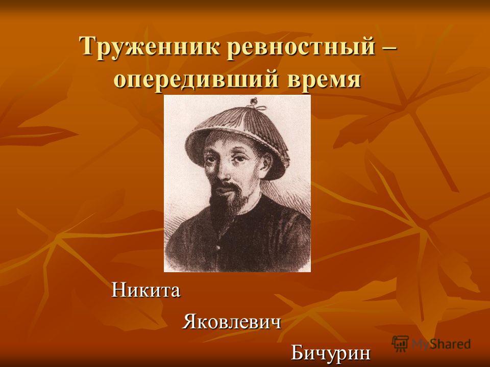 Труженник ревностный – опередивший время Никита Яковлевич Яковлевич Бичурин Бичурин