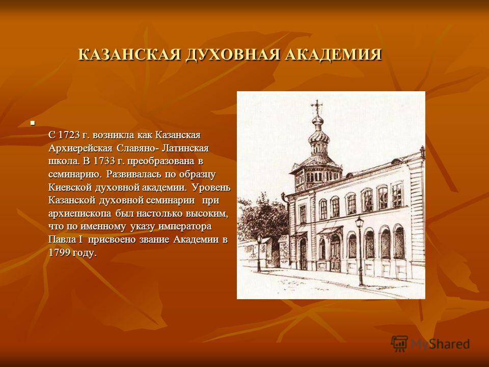 КАЗАНСКАЯ ДУХОВНАЯ АКАДЕМИЯ С 1723 г. возникла как Казанская Архиерейская Славяно- Латинская школа. В 1733 г. преобразована в семинарию. Развивалась по образцу Киевской духовной академии. Уровень Казанской духовной семинарии при архиепископа был наст