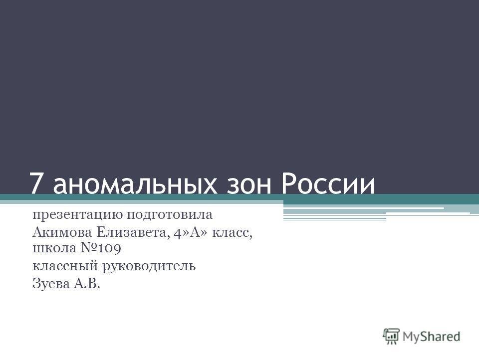 7 аномальных зон России презентацию подготовила Акимова Елизавета, 4»А» класс, школа 109 классный руководитель Зуева А.В.