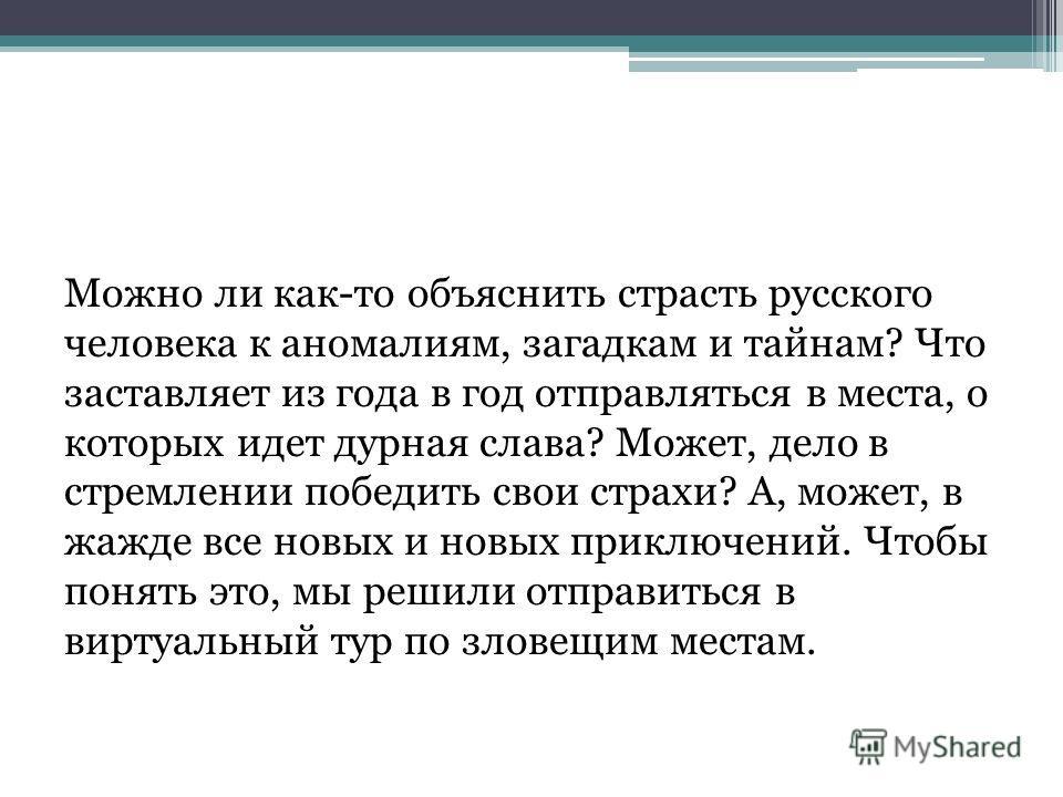 Можно ли как-то объяснить страсть русского человека к аномалиям, загадкам и тайнам? Что заставляет из года в год отправляться в места, о которых идет дурная слава? Может, дело в стремлении победить свои страхи? А, может, в жажде все новых и новых при