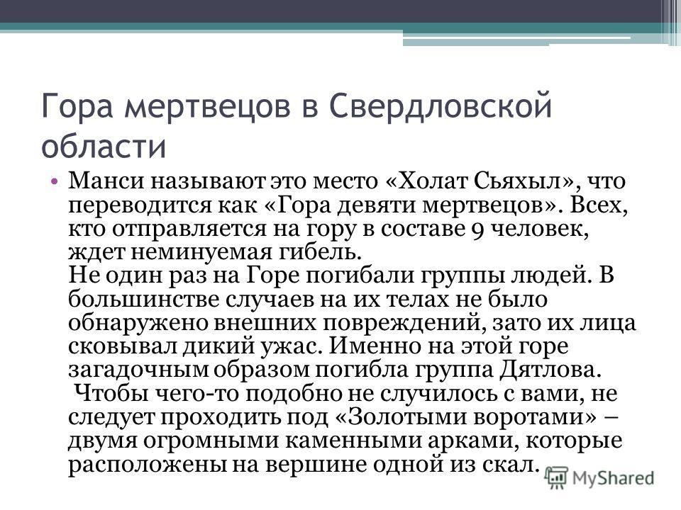 Гора мертвецов в Cвердловской области Манси называют это место «Холат Сьяхыл», что переводится как «Гора девяти мертвецов». Всех, кто отправляется на гору в составе 9 человек, ждет неминуемая гибель. Не один раз на Горе погибали группы людей. В больш