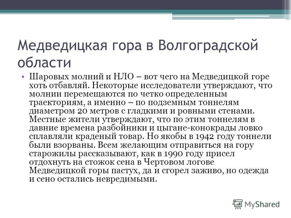 Медведицкая гора в Волгоградской области Шаровых молний и НЛО – вот чего на Медведицкой горе хоть отбавляй. Некоторые исследователи утверждают, что молнии перемещаются по четко определенным траекториям, а именно – по подземным тоннелям диаметром 20 м