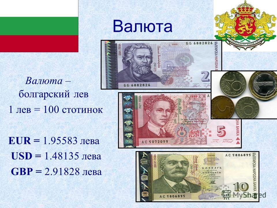 Валюта Валюта – болгарский лев 1 лев = 100 стотинок EUR = 1.95583 лева USD = 1.48135 лева GBP = 2.91828 лева