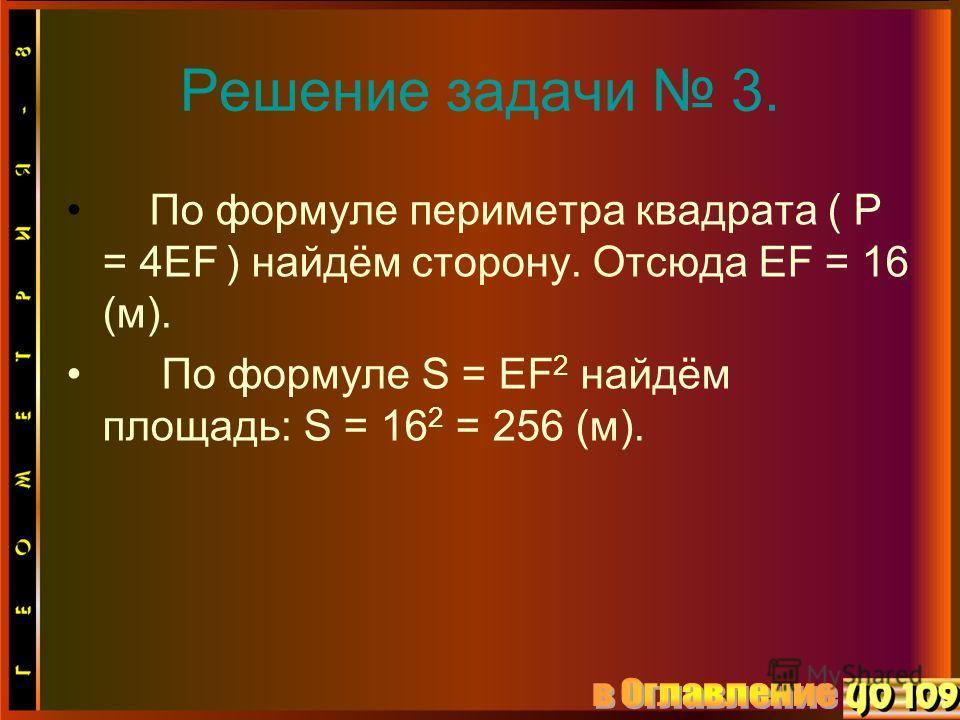 Решение задачи 3. По формуле периметра квадрата ( Р = 4EF ) найдём сторону. Отсюда EF = 16 (м). По формуле S = EF 2 найдём площадь: S = 16 2 = 256 (м).