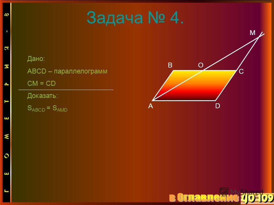 Задача 4. A B C D O M Дано: ABCD – параллелограмм CM = CD Доказать: S ABCD = S AMD