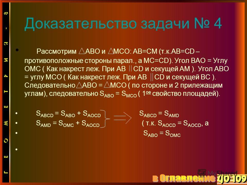 Доказательство задачи 4 Рассмотрим ABO и MCO: AB=CM (т.к.АВ=СD – противоположные стороны парал., а MC=CD). Угол BAO = Углу OMC ( Как накрест леж. При AB CD и секущей AM ). Угол ABO = углу MCO ( Как накрест леж. При AB CD и секущей BC ). Следовательно