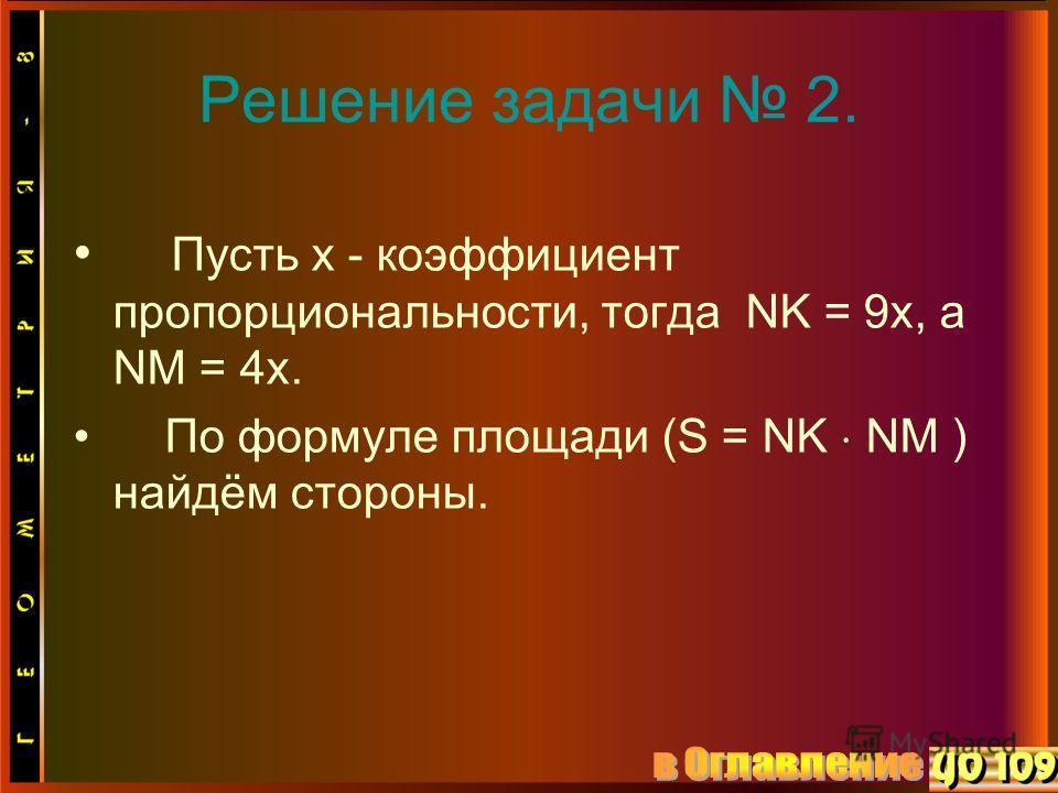 Решение задачи 2. Пусть x - коэффициент пропорциональности, тогда NK = 9x, a NM = 4x. По формуле площади (S = NK NM ) найдём стороны.