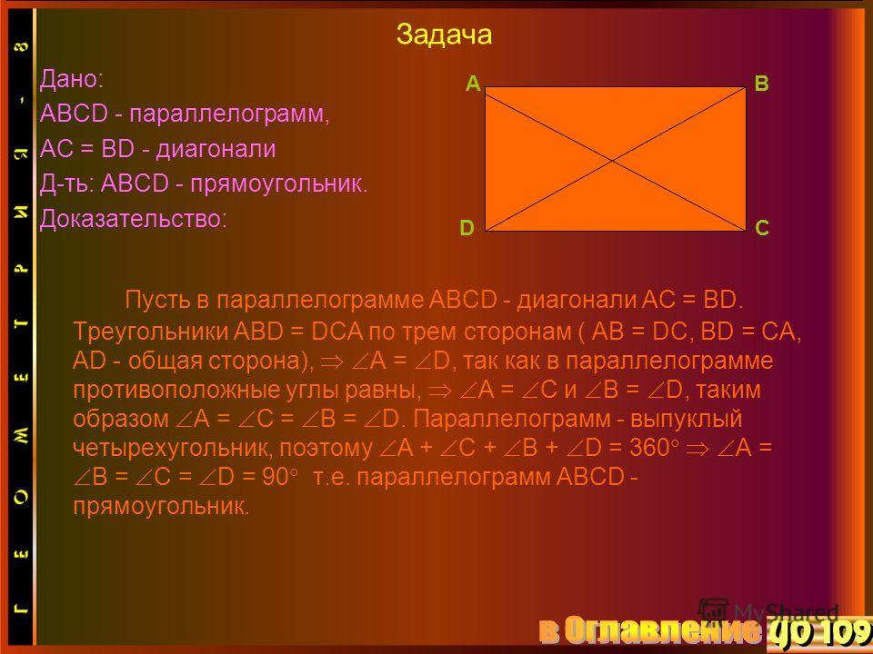 Задача Дано: АВСD - параллелограмм, АС = ВD - диагонали Д-ть: АВСD - прямоугольник. Доказательство: Пусть в параллелограмме АВСD - диагонали АС = ВD. Треугольники АВD = DСА по трем сторонам ( АВ = DС, ВD = СА, АD - общая сторона), А = D, так как в па
