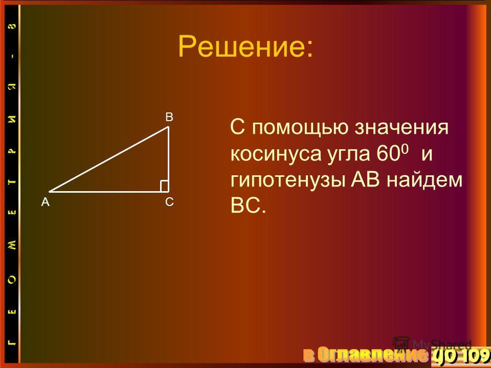 Решение: С помощью значения косинуса угла 60 0 и гипотенузы АВ найдем ВС. В АС