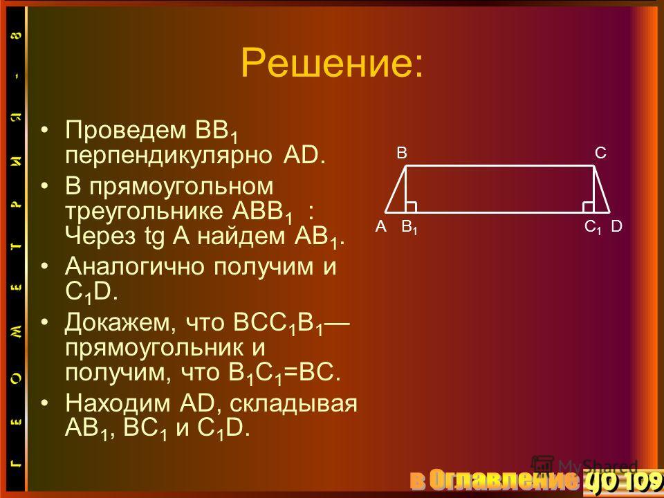 Решение: Проведем ВВ 1 перпендикулярно АD. В прямоугольном треугольнике АВВ 1 : Через tg A найдем АВ 1. Аналогично получим и С 1 D. Докажем, что ВСС 1 В 1 прямоугольник и получим, что В 1 С 1 =ВС. Находим АD, складывая АВ 1, ВС 1 и С 1 D. А ВС С1С1 D