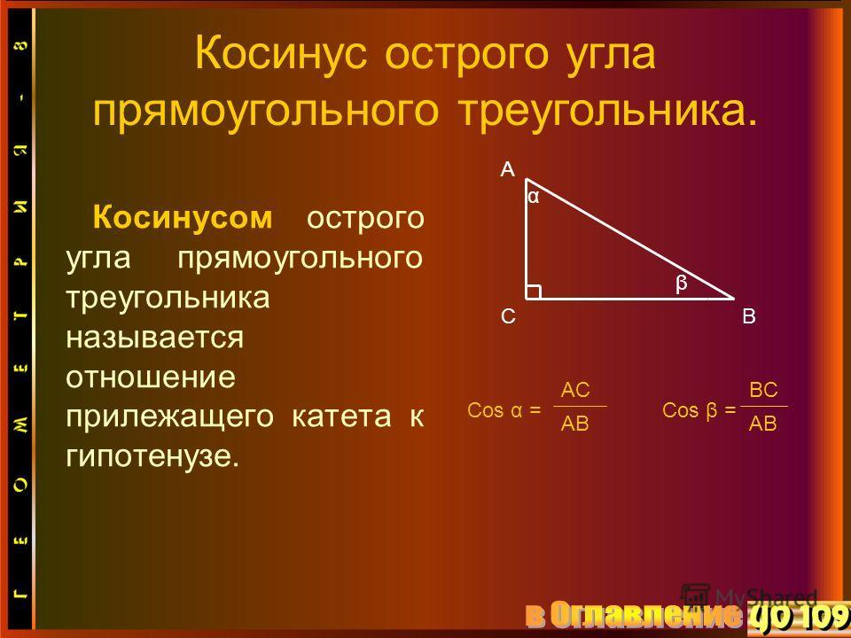 Косинус острого угла прямоугольного треугольника. Косинусом острого угла прямоугольного треугольника называется отношение прилежащего катета к гипотенузе. А СВ α β Cos α = AC AB Cos β = BC AB