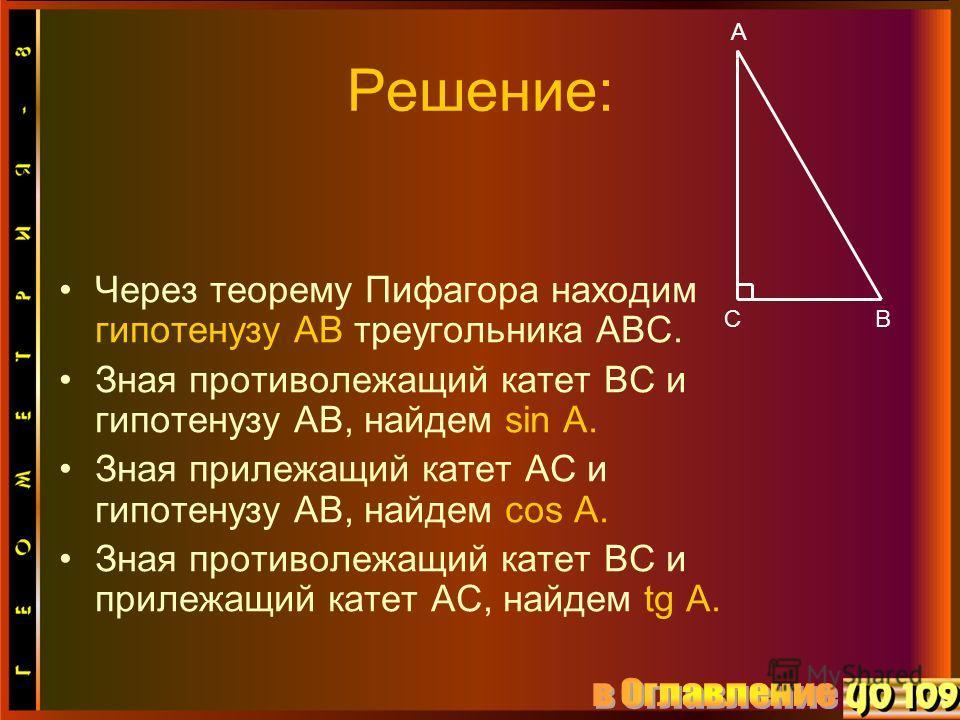 Решение: Через теорему Пифагора находим гипотенузу АВ треугольника АВС. Зная противолежащий катет ВС и гипотенузу АВ, найдем sin А. Зная прилежащий катет АС и гипотенузу АВ, найдем cos А. Зная противолежащий катет ВС и прилежащий катет АС, найдем tg