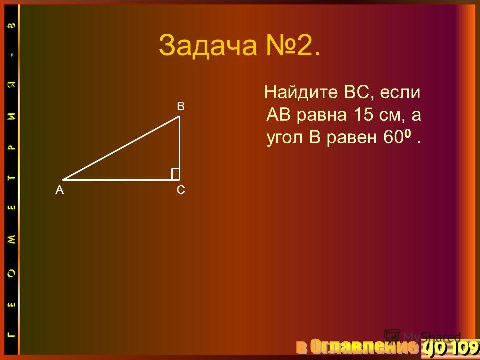 Задача 2. Найдите ВС, если АВ равна 15 см, а угол В равен 60 0. В АС