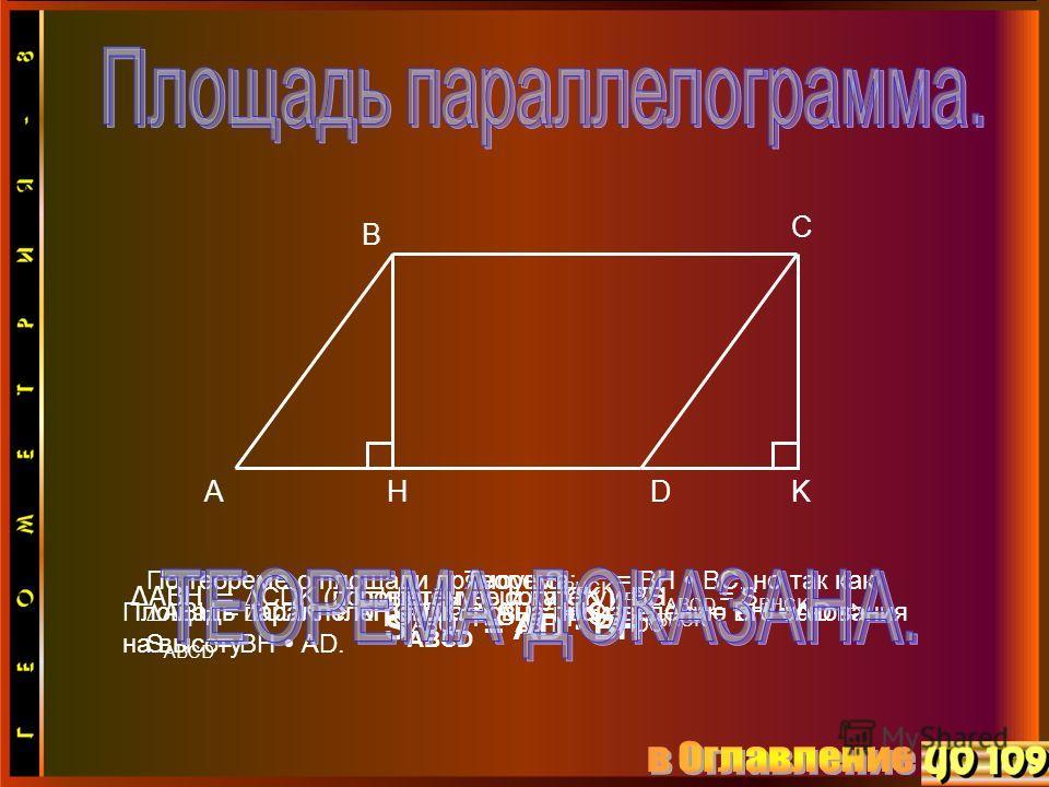 Теорема: Площадь параллелограмма ровна произведению его основания на высоту. А В С D S ABCD = AD BH Проведём высоту CK и BH. HK S ABCD = S ABH + S BHDC ABH =CDK (по гипотенузе и катету) S ABCD = S BHCK По теореме о площади прямоуг. S BHCK = BH BC, но