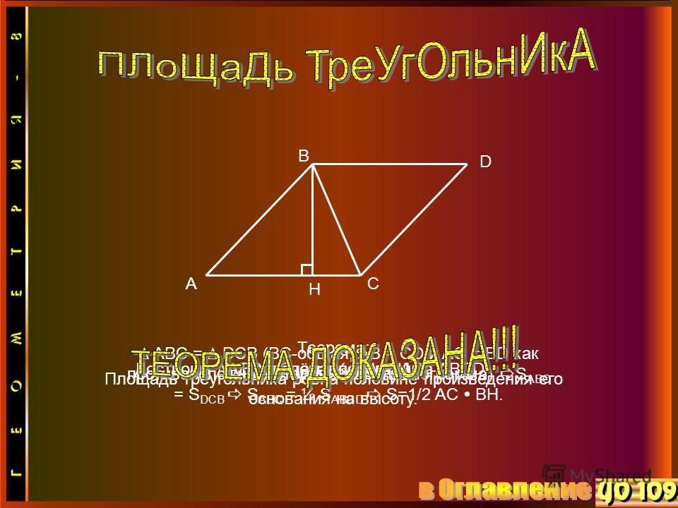 A B C Теорема: Площадь треугольника ровна половине произведения его основания на высоту. S ABC = ½ BH AC H Проведём высоту BHДостроим ABC до параллелограмма ABCD D ABC = DCB (BC-общая, AB = CD и AC = BD как противоположные стороны параллелограмма) S