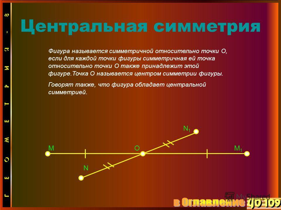 Центральная симметрия Фигура называется симметричной относительно точки O, если для каждой точки фигуры симметричная ей точка относительно точки O также принадлежит этой фигуре.Точка O называется центром симметрии фигуры. Говорят также, что фигура об