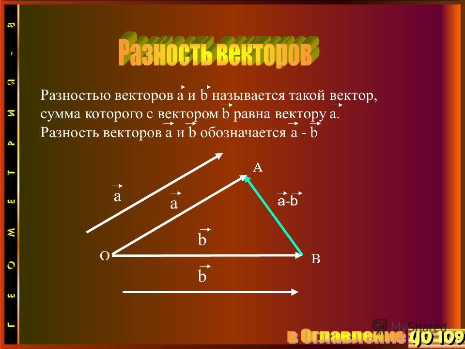 a-b a A O a b B b Разностью векторов а и b называется такой вектор, сумма которого с вектором b равна вектору a. Разность векторов а и b обозначается a - b