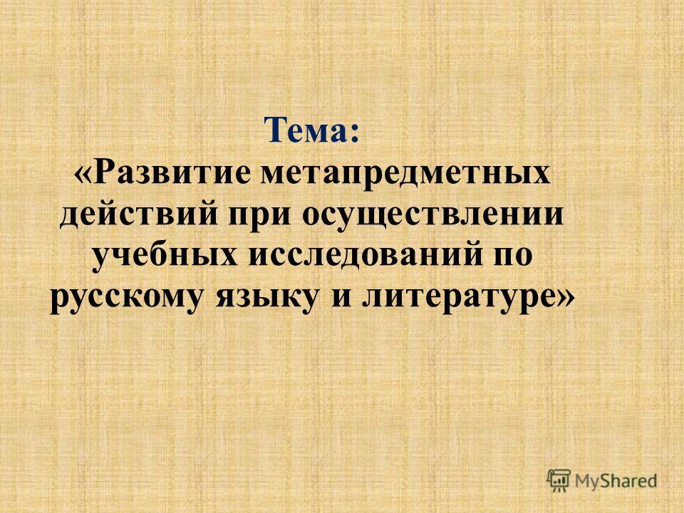 Тема: «Развитие метапредметных действий при осуществлении учебных исследований по русскому языку и литературе»