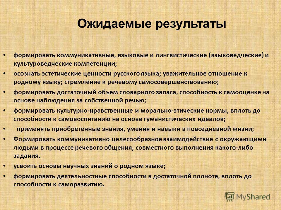 Ожидаемые результаты формировать коммуникативные, языковые и лингвистические (языковедческие) и культуроведческие компетенции; осознать эстетические ценности русского языка; уважительное отношение к родному языку; стремление к речевому самосовершенст