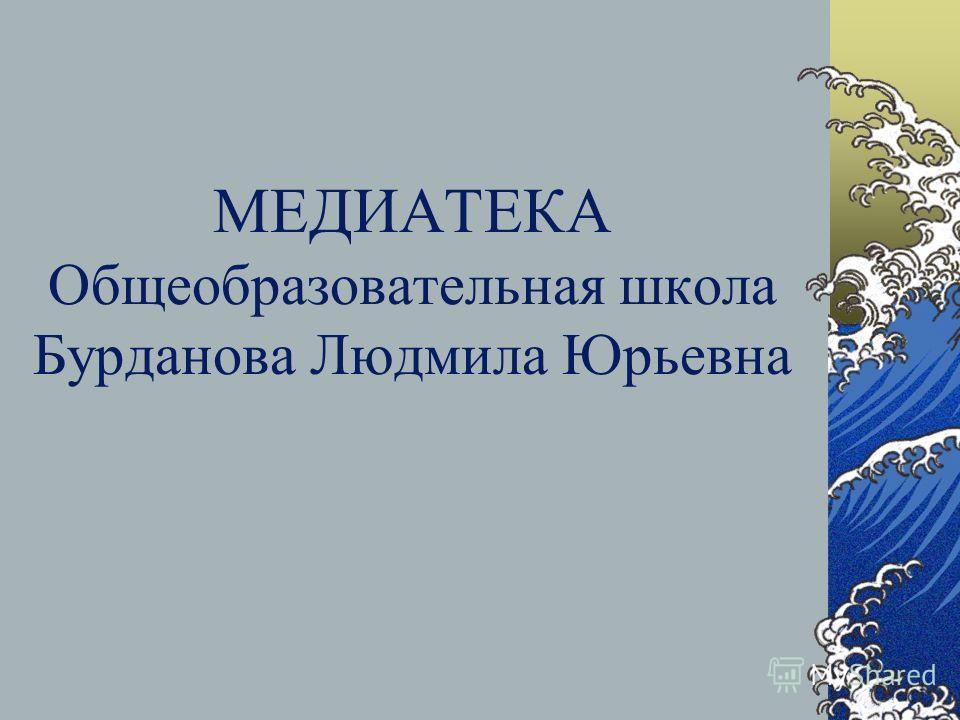 МЕДИАТЕКА Общеобразовательная школа Бурданова Людмила Юрьевна