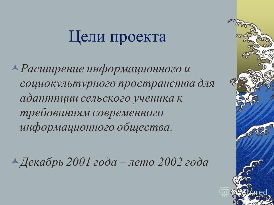 Цели проекта Расширение информационного и социокультурного пространства для адаптпции сельского ученика к требованиям современного информационного общества. Декабрь 2001 года – лето 2002 года