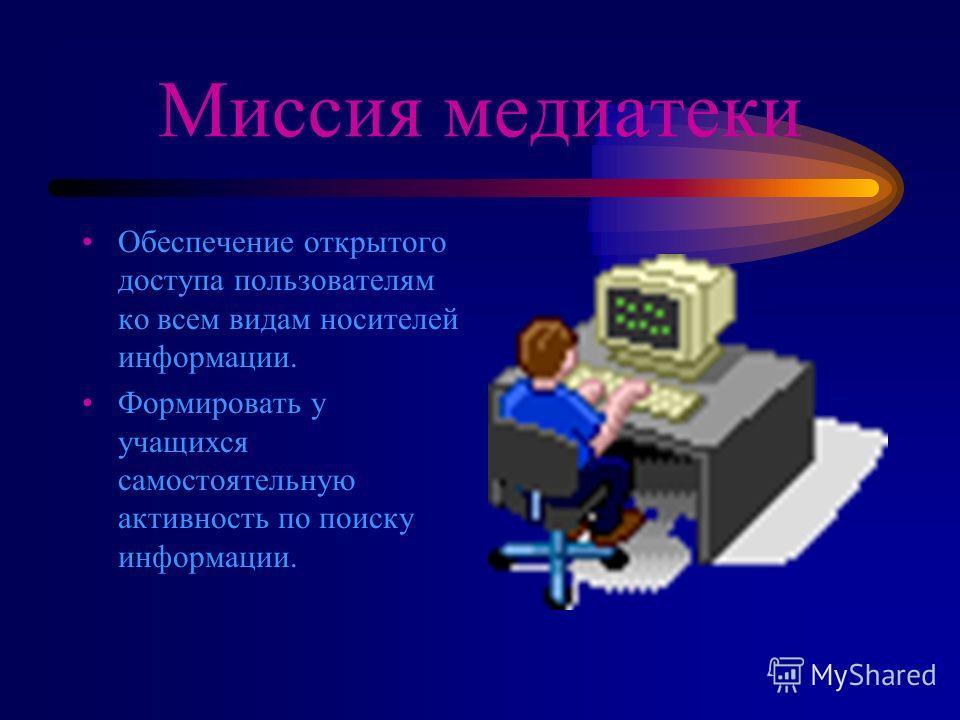 Миссия медиатеки Обеспечение открытого доступа пользователям ко всем видам носителей информации. Формировать у учащихся самостоятельную активность по поиску информации.