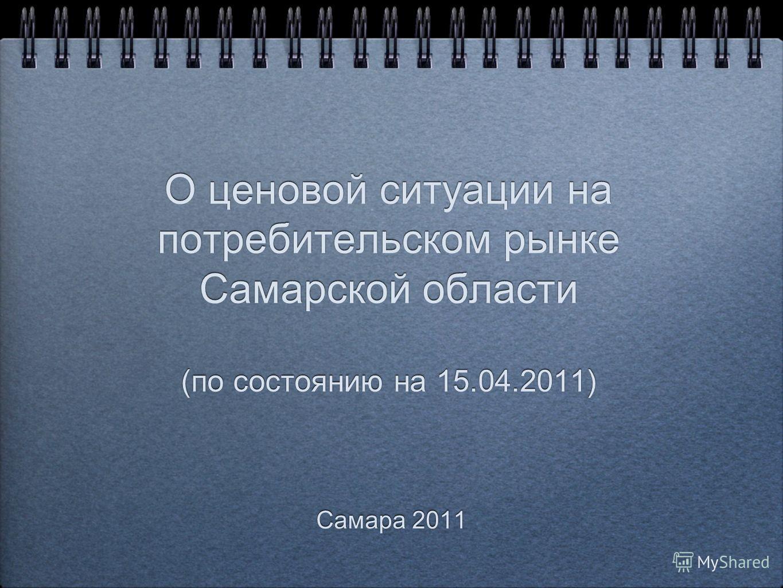 О ценовой ситуации на потребительском рынке Самарской области (по состоянию на 15.04.2011) Самара 2011