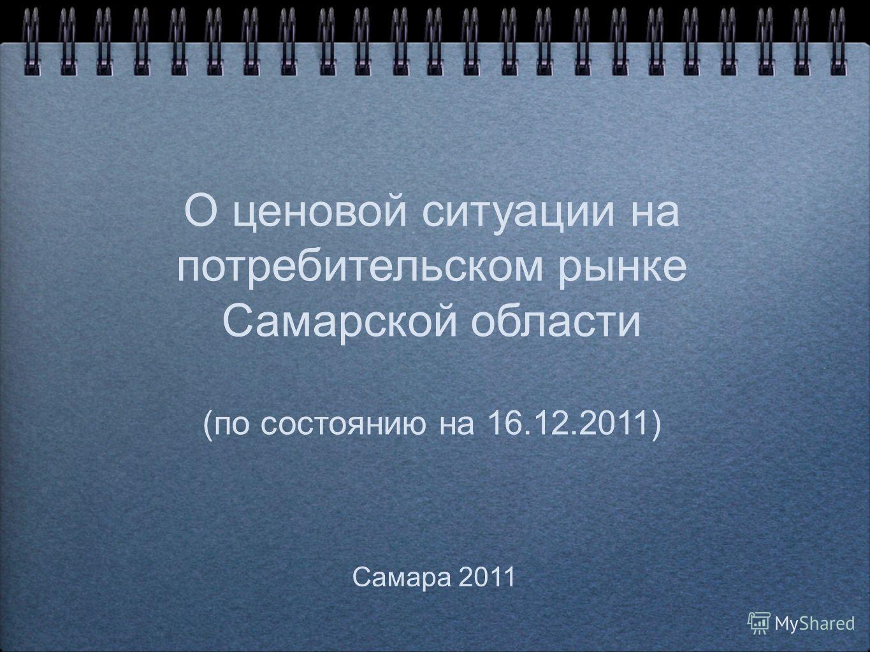 О ценовой ситуации на потребительском рынке Самарской области (по состоянию на 16.12.2011) Самара 2011