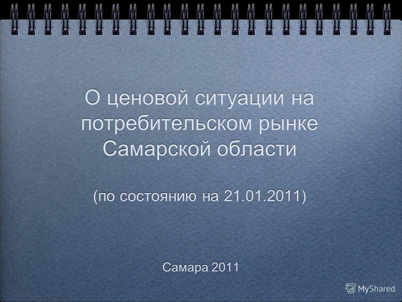 О ценовой ситуации на потребительском рынке Самарской области (по состоянию на 21.01.2011) Самара 2011