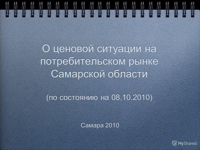 О ценовой ситуации на потребительском рынке Самарской области (по состоянию на 08.10.2010) Самара 2010